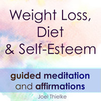 Weight Loss, Diet & Self-Esteem - Guided Meditation & Affirmations - Joel Thielke