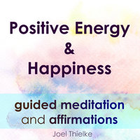 Positive Energy & Happiness - Guided Meditation & Affirmations - Joel Thielke