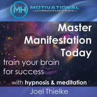 Master Manifestation Today, Train Your Brain for Success with Meditation & Hypnosis - Joel Thielke