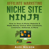 Affiliate Marketing NICHE SITE NINJA: How to Start A Niche Website & Make Money Online With Clickbank, Linkshare, AdSense, & More (Make Money Online, Internet Marketing, Small Business LLC Series) - Alex Nelson