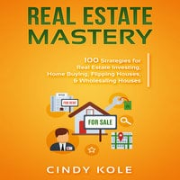 Real Estate Mastery: 100 Strategies for Real Estate Investing, Home Buying, Flipping Houses, & Wholesaling Houses (LLC Small Business, Real Estate Agent Sales, Money Making Entrepreneur Series) - Cindy Kole