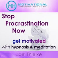 Stop Procrastination Now, Get Motivated with Hypnosis and Meditation - Joel Thielke