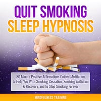 Quit Smoking Sleep Hypnosis: 30 Minute Positive Affirmations Guided Meditation to Help You With Smoking Cessation, Smoking Addiction & Recovery, and to Stop Smoking Forever (Quit Smoking Series Book 1) - Mindfulness Training