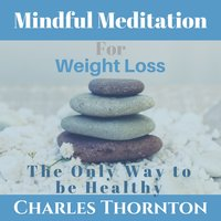 Mindful Meditation for Weight Loss: The Only Way to be Healthy - Charles Thornton