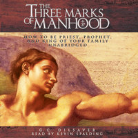 The Three Marks of Manhood: How to Be Priest, Prophet and King of Your Family - G.C. Dilsaver