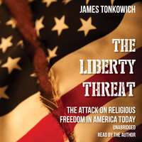 The Liberty Threat: The Attack on Religious Freedom in America Today - James Tonkowich