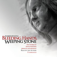 Bleeding Hands, Weeping Stone: True Stories of Divine Wonders, Miracles, and Messages - Elizabeth Ficocelli