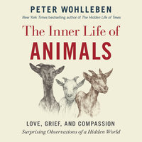 The Inner Life of Animals: Love, Grief, and Compassion - Surprising Observations of a Hidden World - Peter Wohlleben