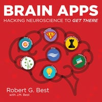 Brain Apps: Hacking Neuroscience To Get There - J.M. Best, Robert G. Best