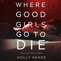 Where Good Girls Go to Die: The Good Girls Series, Volume 1 - Holly Renee