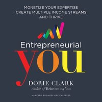 Entrepreneurial You: Monetize Your Expertise, Create Multiple Income Streams, and Thrive - Dorie Clark