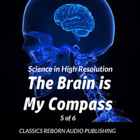 Science in High Resolution 5 of 6 The Brain Is My Compass - Classics Reborn Audio Publishing