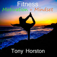 Fitness Motivation and Mindset - Tony Horston