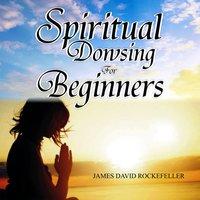 Spiritual Dowsing for Beginners - James David Rockefeller
