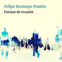 Formas de evasión - Felipe Restrepo Pombo