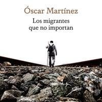 Los migrantes que no importan - Óscar Martínez