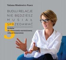 Buduj relacje, nie będziesz musiał sprzedawać - 5 kroków do stworzenia wartościowej relacji biznesowej - Tatiana Mindewicz Puacz