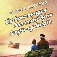 Og hver morgen blir veien hjem lengre og lengre - Fredrik Backman