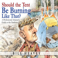 Should the Tent Be Burning Like That? - A Professional Amateur's Guide to the Outdoors - Bill Heavey