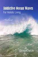 Addictive Ocean Waves: For Holistic Living - Greg Cetus