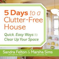 5 Days to a Clutter-Free House - Quick, Easy Ways to Clear Up Your Space - Sandra Felton