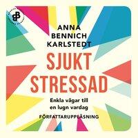 Sjukt stressad : Enkla vägar till en lugn vardag - Anna Bennich Karlstedt