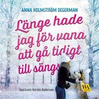 Länge hade jag för vana att gå tidigt till sängs - Anna Holmström Degerman