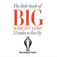 The Little Book Of Big Weight Loss - 31 Rules to Live By - Bernadette Fisers