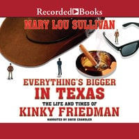 Everything's Bigger in Texas: The Life and Times of Kinky Friedman - Mary Lou Sullivan