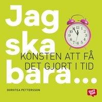 Jag ska bara: konsten att få det gjort i tid - Dorotea Pettersson