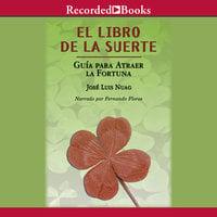 El libro de la suerte: Guía para atraer la fortuna - José Luis Nuag