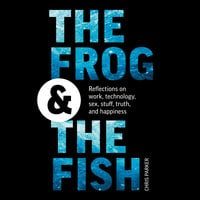 The Frog and the Fish: Reflections on Work, Technology, Sex, Stuff, Truth, and Happiness - Chris Parker