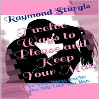 Twelve Ways to Please and Keep Your Man: Do These Things, and No One Will Take Your Man - Raymond Sturgis