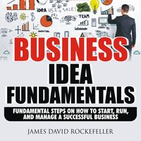 Business Idea Fundamentals: Fundamental Steps on How to Start, Run and Manage a Successful Business - James David Rockefeller