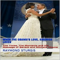 When the Obama's Love, America Loves: The Times, The Moments and the Message of Barack and Michelle Obama - Raymond Sturgis