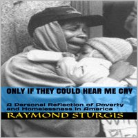 ONLY IF THEY COULD HEAR ME CRY: A Personal Reflection of Poverty and Homelessness In America - Raymond Sturgis