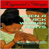 When A Black Woman Prays: How Church and Faith Change Black Women - Raymond Sturgis