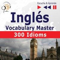 Inglés. Vocabulary Master: 300 Idioms (Nivel intermedio / avanzado: B2-C1 – Escucha & Aprende) - Dorota Guzik, Dominika Tkaczyk
