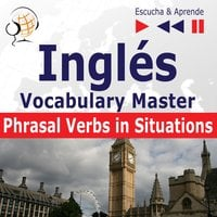 Inglés. Vocabulary Master: Phrasal Verbs in Situations (Nivel intermedio / avanzado: B2-C1 – Escucha & Aprende) - Dorota Guzik