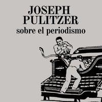 Sobre el periodismo - Joseph Pulitzer