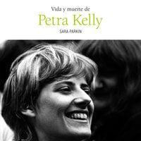 Vida y muerte de Petra Kelly - Sara Parkin