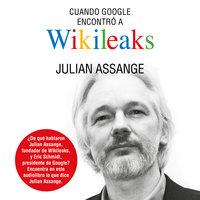 Cuando Google encontró a Wikileaks - Julian Assange