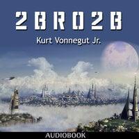 2 B R 0 2 B - Kurt Vonnegut Jr.