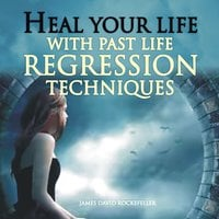 Heal Your Life with Past Life Regression Techniques - James David Rockefeller