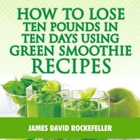 How to Lose Ten Pounds in Ten Days Using Green Smoothie Recipes - James David Rockefeller