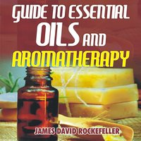 Guide to Essential Oils and Aromatherapy - James David Rockefeller