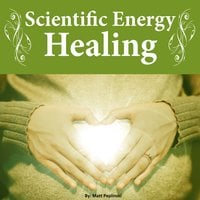 Scientific Energy Healing: The Ultimate Reiki Course - Matt Peplinski