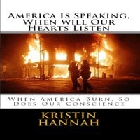 America Is Speaking, When will Our Hearts Listen: When America Burn, So Does Our Conscience - Kristin Hannah