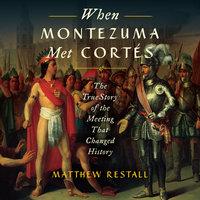When Montezuma Met Cortes - Matthew Restall