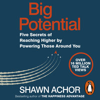 Big Potential: Five Secrets of Reaching Higher by Powering Those Around You - Shawn Achor